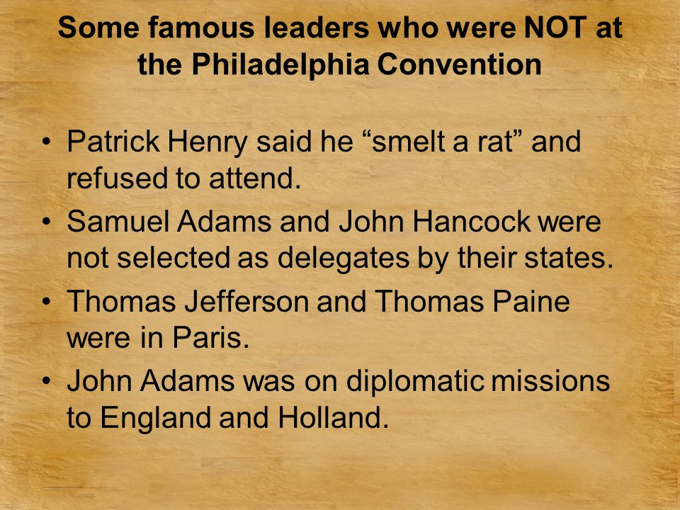 Some famous leaders who were NOT at the Philadelphia Convention