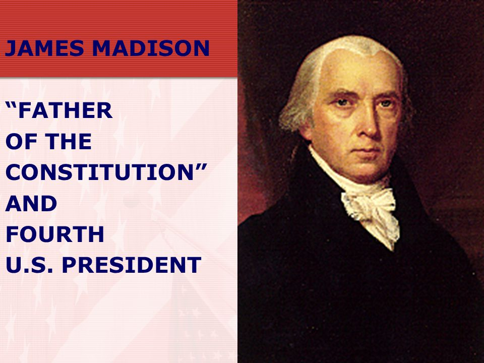 JAMES MADISON FATHER OF THE CONSTITUTION AND FOURTH U.S. PRESIDENT
