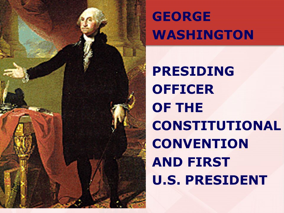 GEORGE WASHINGTON PRESIDING OFFICER OF THE CONSTITUTIONAL CONVENTION AND FIRST U.S. PRESIDENT