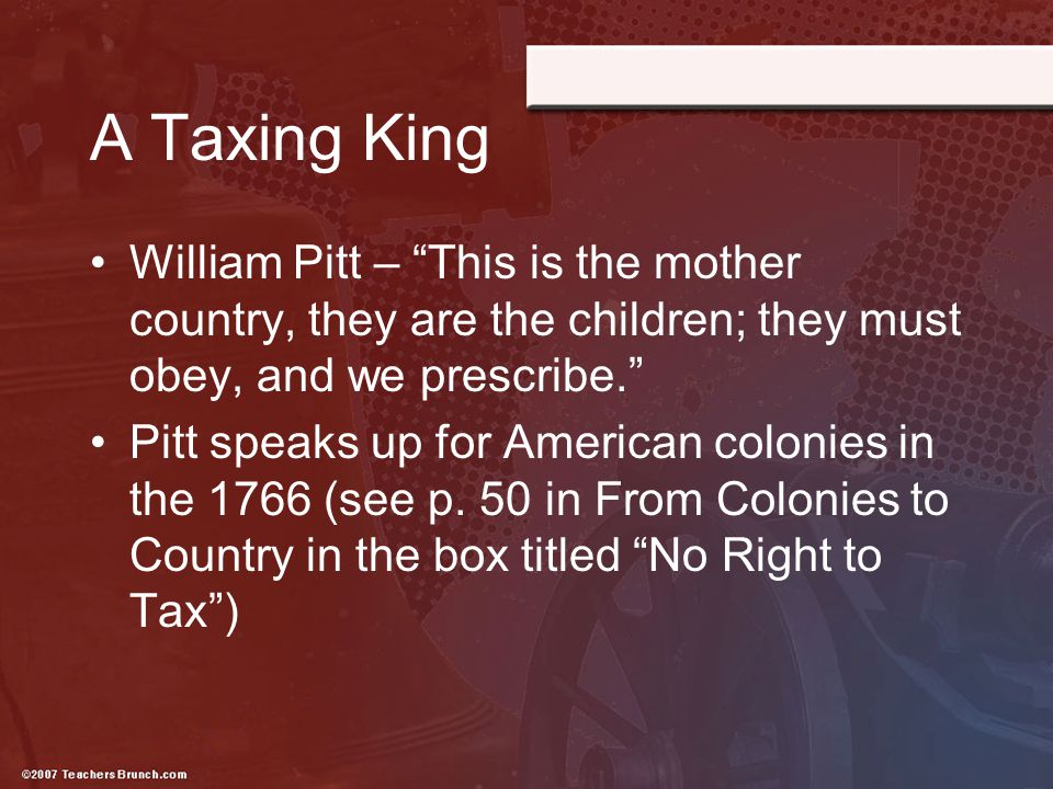 A Taxing King William Pitt – This is the mother country, they are the children; they must obey, and we prescribe.