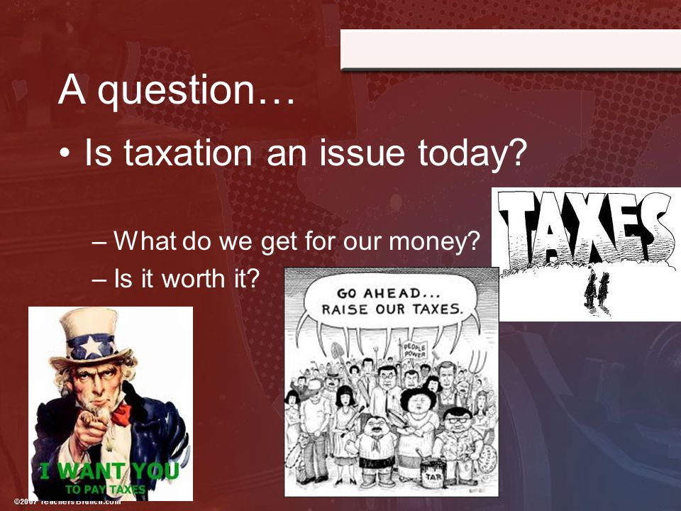 A question… Is taxation an issue today What do we get for our money