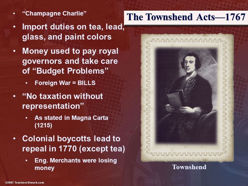 The Townshend Acts—1767 Champagne Charlie Import duties on tea, lead, glass, and paint colors.