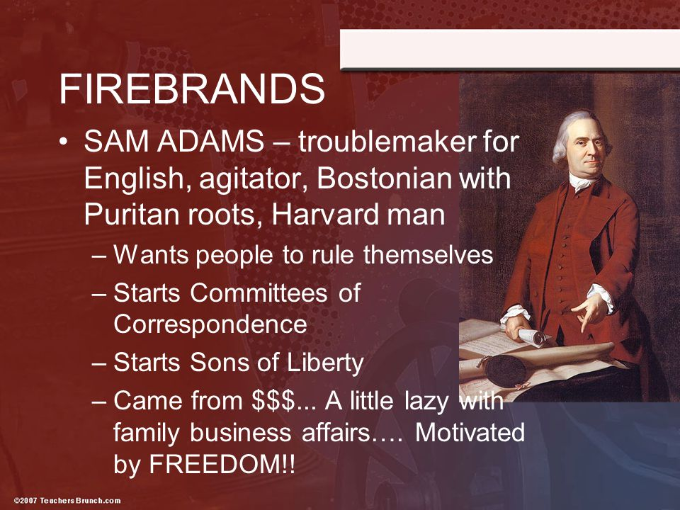FIREBRANDS SAM ADAMS – troublemaker for English, agitator, Bostonian with Puritan roots, Harvard man.