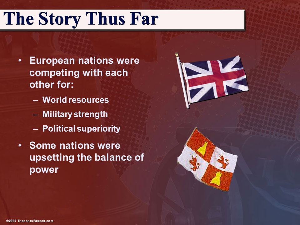 The Story Thus Far European nations were competing with each other for: World resources. Military strength.
