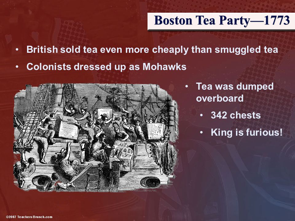 Boston Tea Party—1773 British sold tea even more cheaply than smuggled tea. Colonists dressed up as Mohawks.
