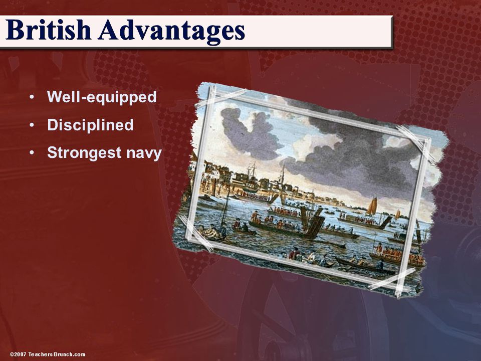 British Advantages Well-equipped Disciplined Strongest navy