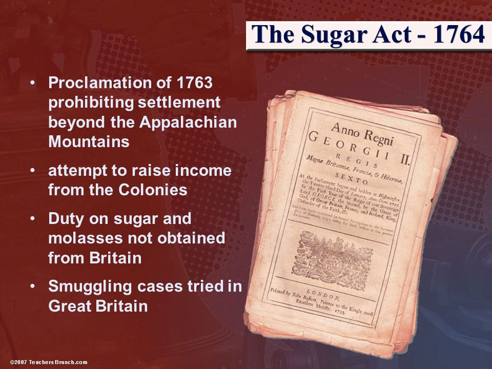 The Sugar Act - 1764 Proclamation of 1763 prohibiting settlement beyond the Appalachian Mountains. attempt to raise income from the Colonies.