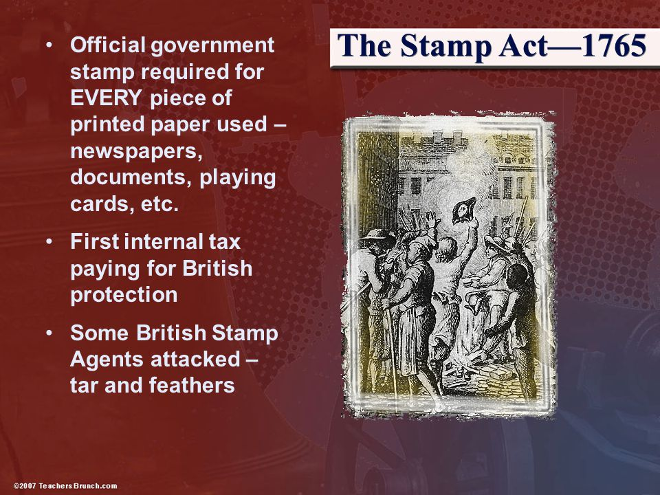 The Stamp Act—1765 Official government stamp required for EVERY piece of printed paper used – newspapers, documents, playing cards, etc.