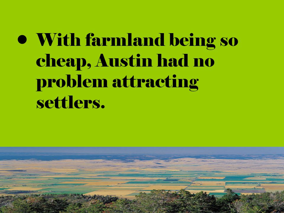 With farmland being so cheap, Austin had no problem attracting settlers.