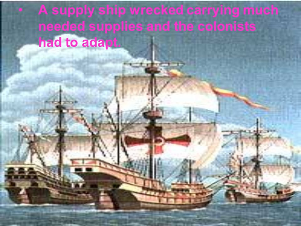 A supply ship wrecked carrying much needed supplies and the colonists had to adapt.
