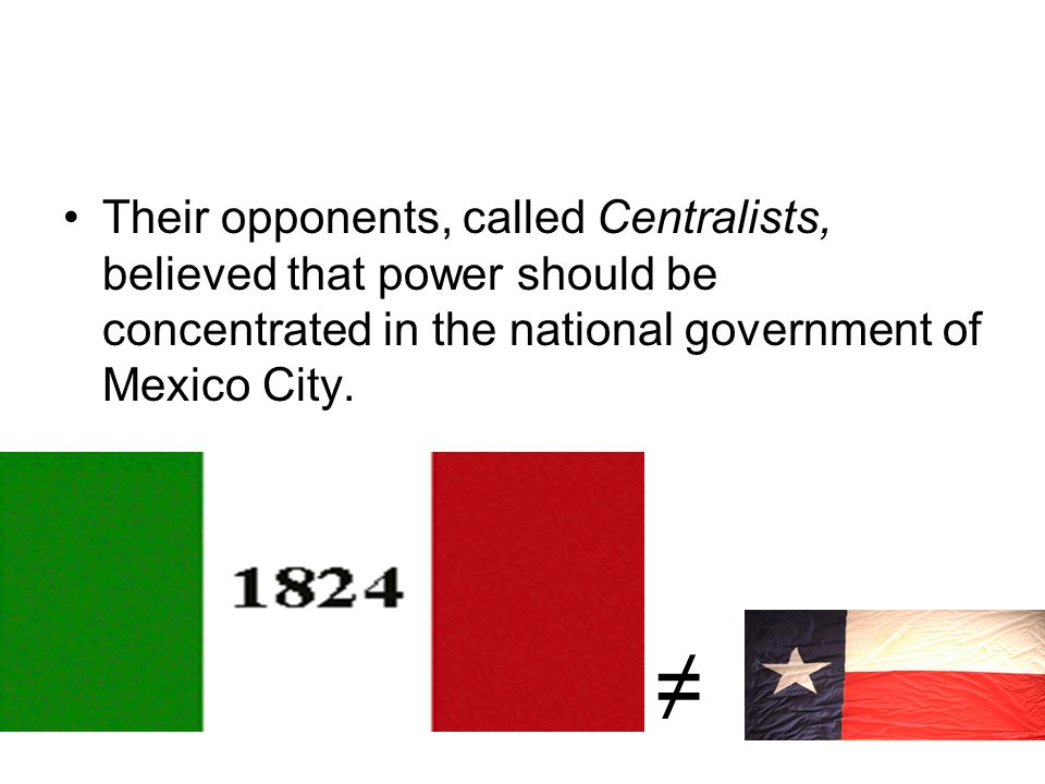 Their opponents, called Centralists, believed that power should be concentrated in the national government of Mexico City.