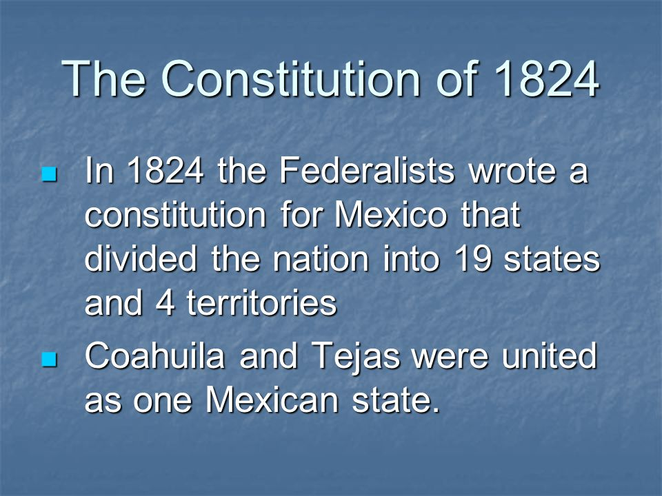 The Constitution of 1824 In 1824 the Federalists wrote a constitution for Mexico that divided the nation into 19 states and 4 territories.