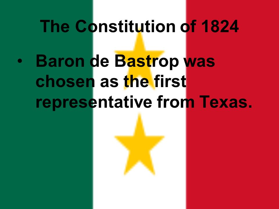 The Constitution of 1824 Baron de Bastrop was chosen as the first representative from Texas.