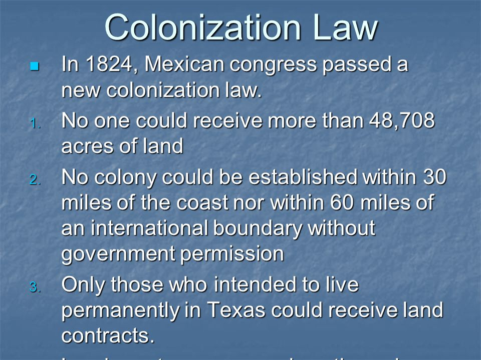 Colonization Law In 1824, Mexican congress passed a new colonization law. No one could receive more than 48,708 acres of land.