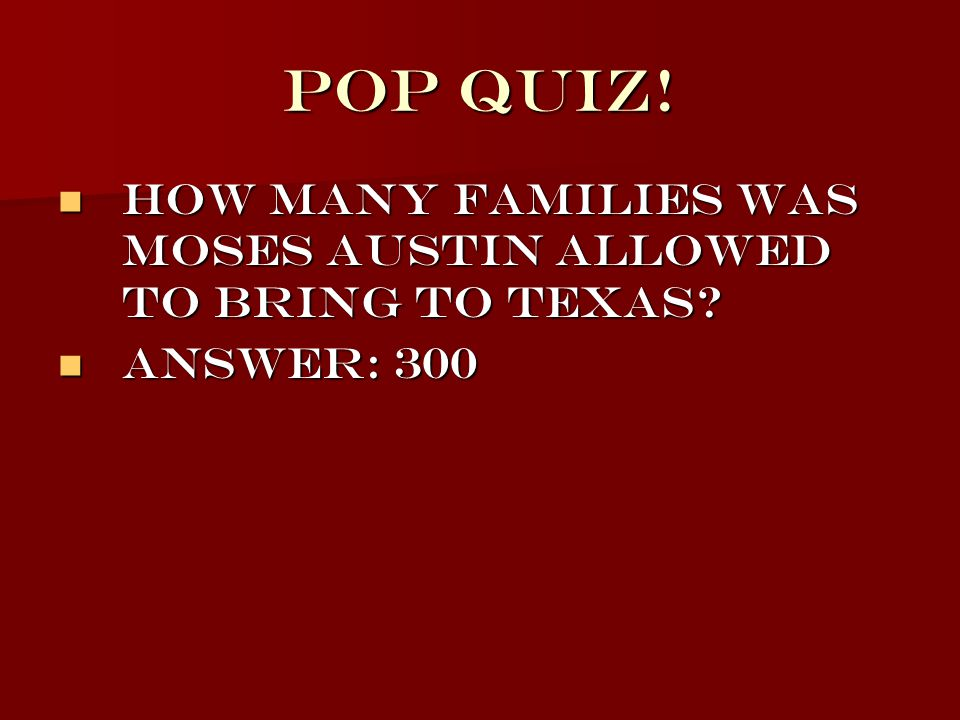 Pop Quiz! How many families was Moses Austin allowed to bring to Texas Answer: 300
