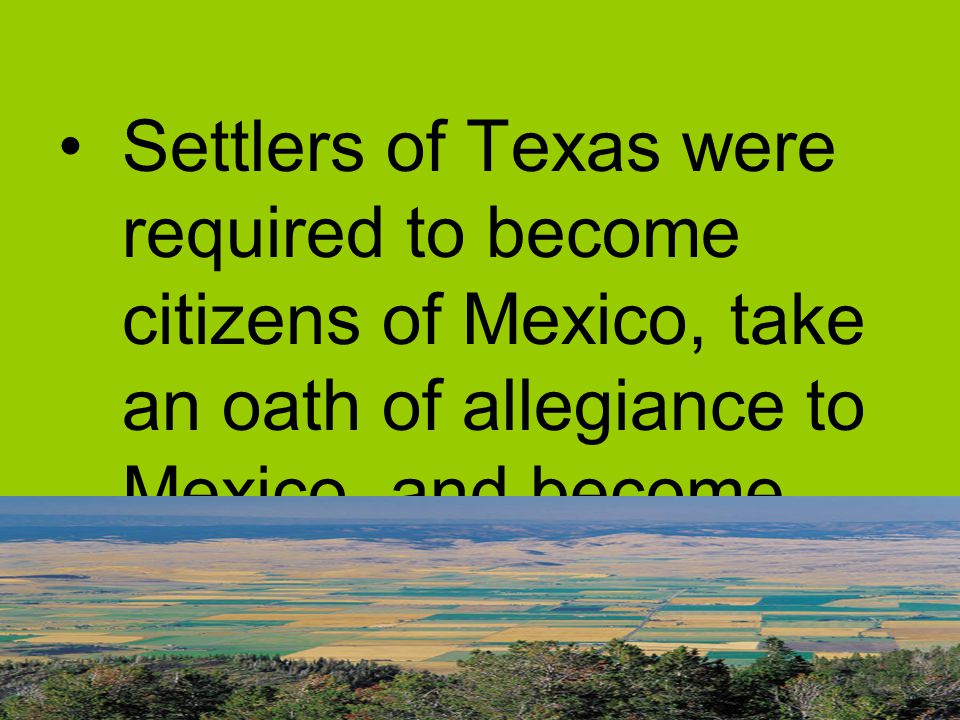 Settlers of Texas were required to become citizens of Mexico, take an oath of allegiance to Mexico, and become Catholic.