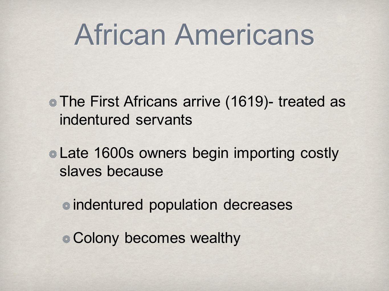 African Americans The First Africans arrive (1619)- treated as indentured servants. Late 1600s owners begin importing costly slaves because.