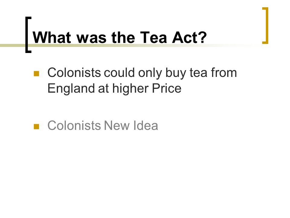 What was the Tea Act Colonists could only buy tea from England at higher Price Colonists New Idea