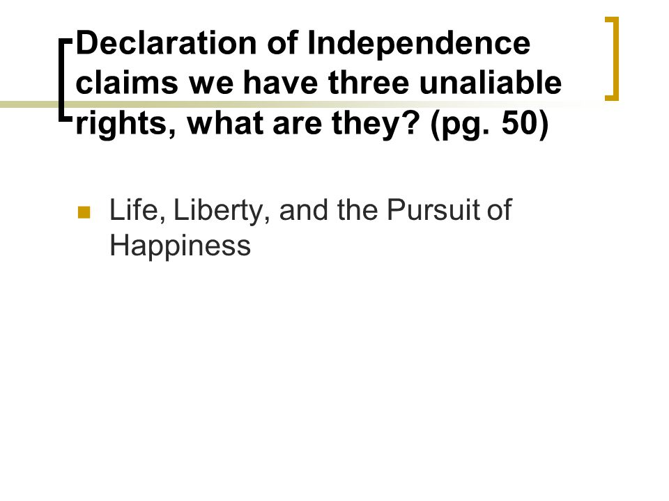 Declaration of Independence claims we have three unaliable rights, what are they (pg. 50)