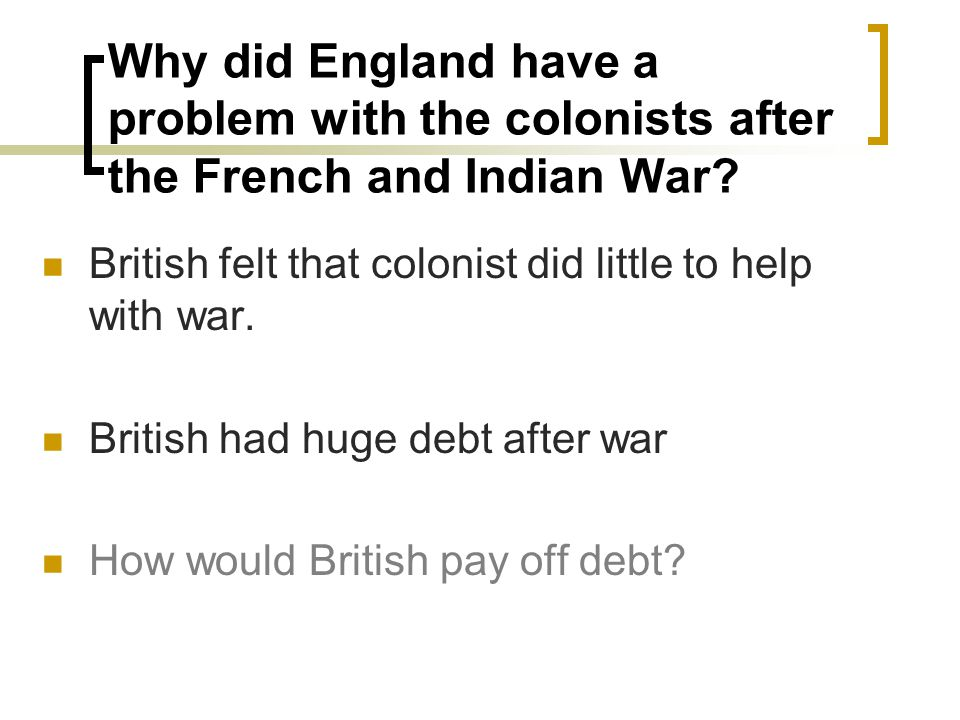 Why did England have a problem with the colonists after the French and Indian War