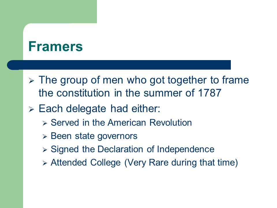 Framers The group of men who got together to frame the constitution in the summer of 1787. Each delegate had either: