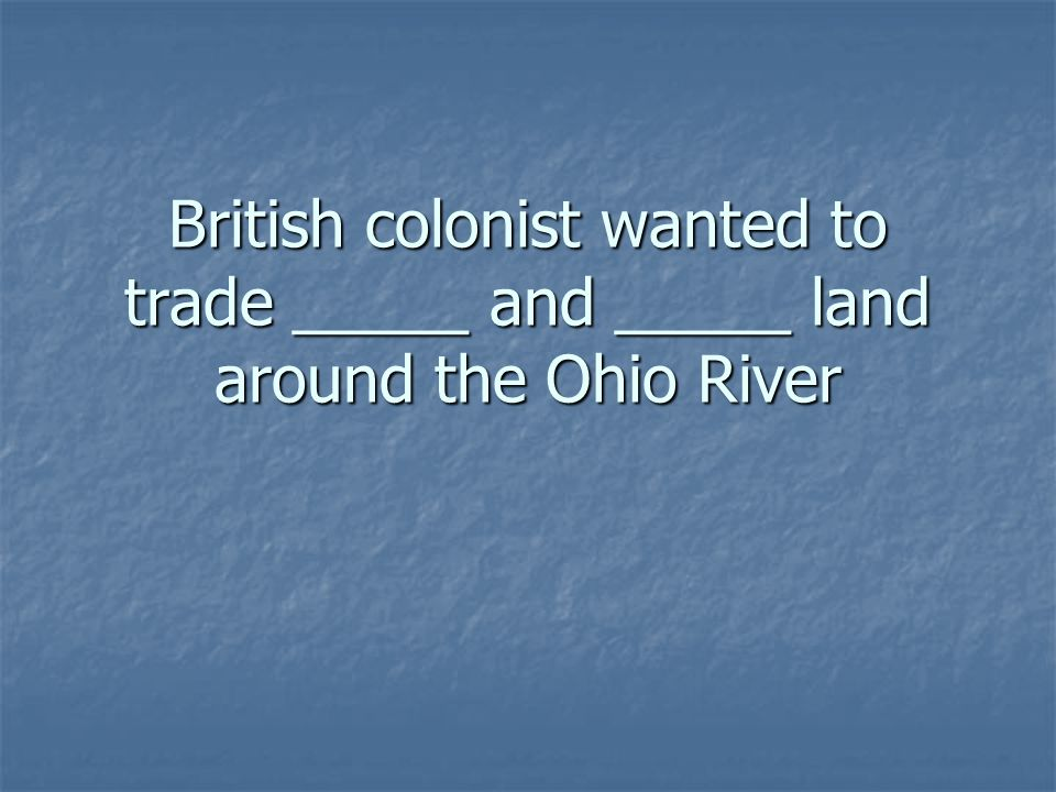 British colonist wanted to trade _____ and _____ land around the Ohio River