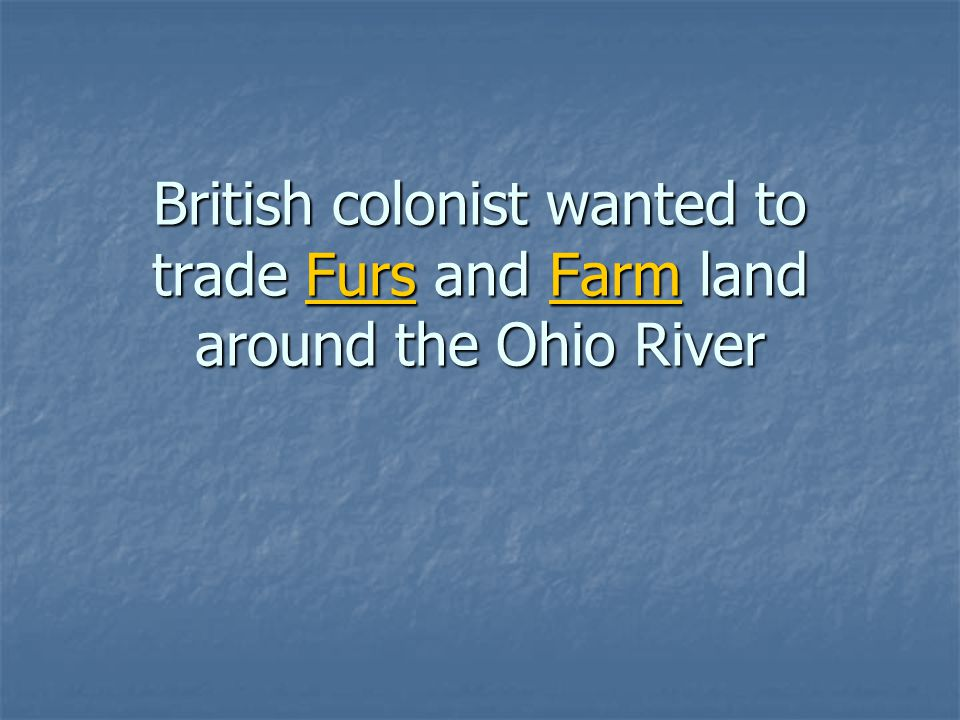 British colonist wanted to trade Furs and Farm land around the Ohio River