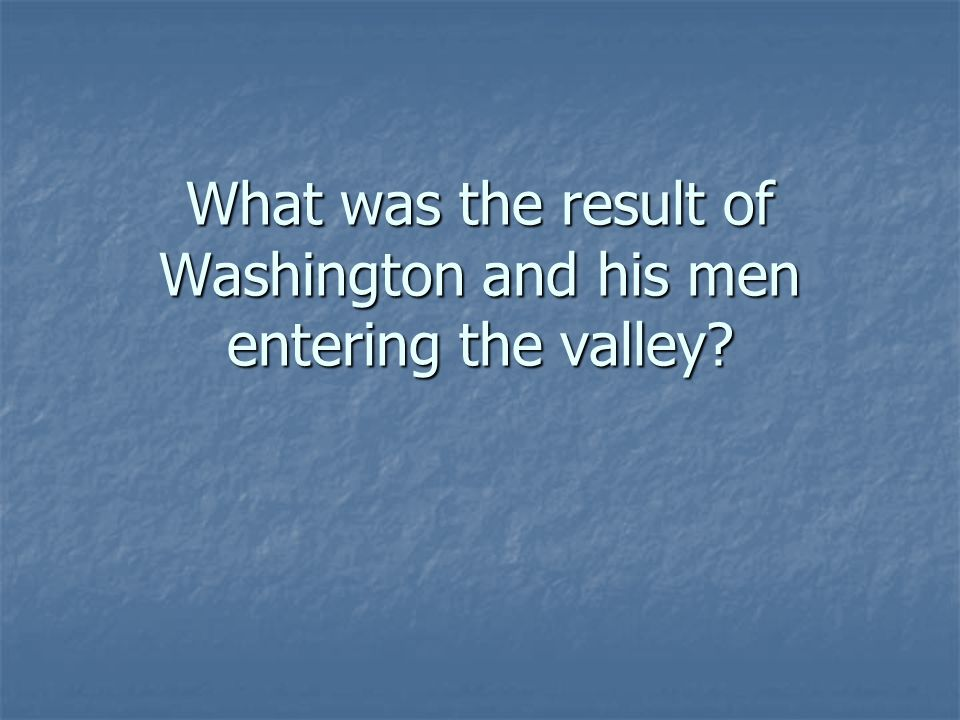 What was the result of Washington and his men entering the valley