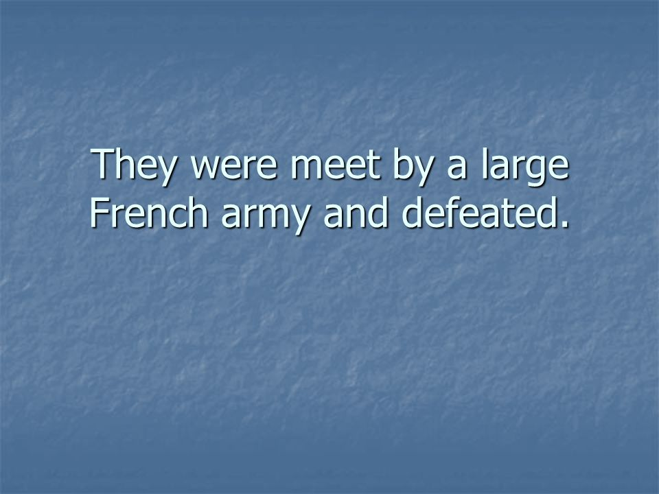 They were meet by a large French army and defeated.