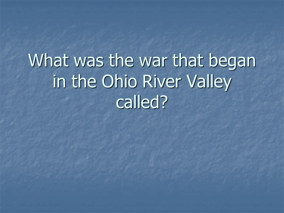 What was the war that began in the Ohio River Valley called
