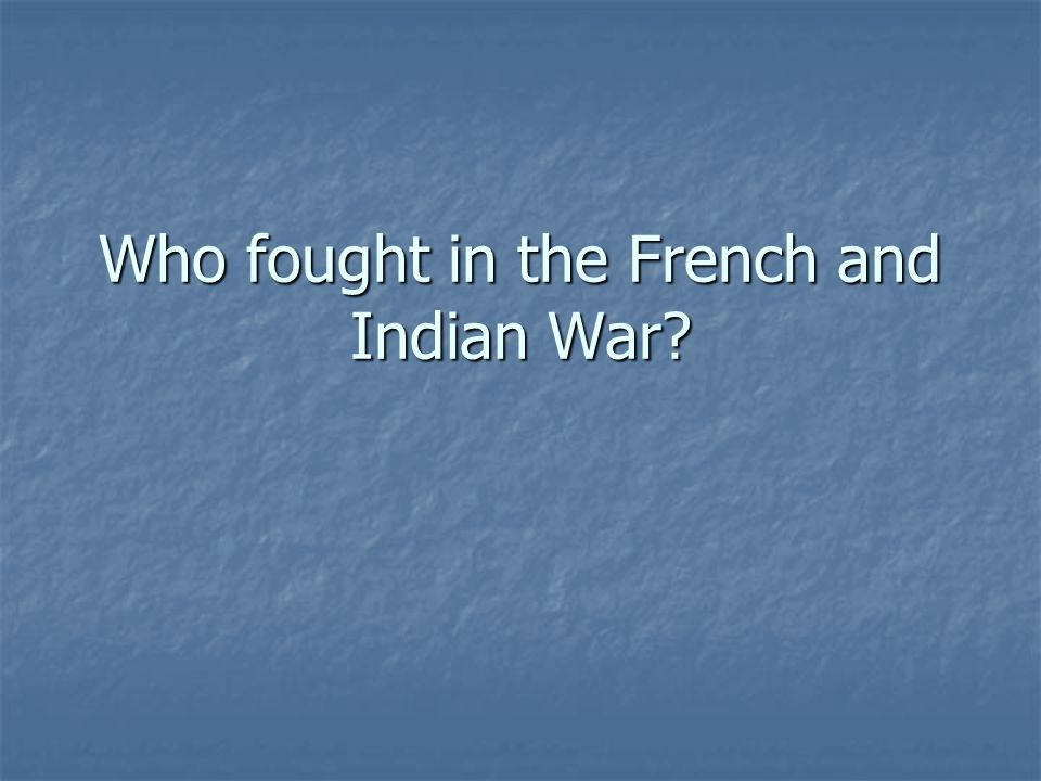 Who fought in the French and Indian War