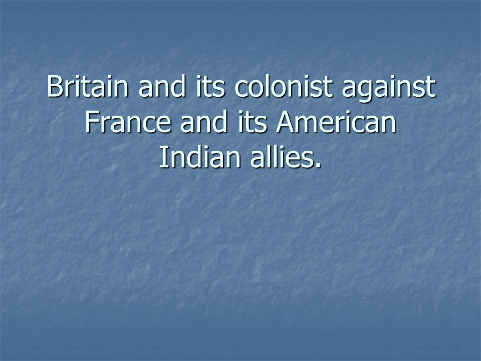 Britain and its colonist against France and its American Indian allies.