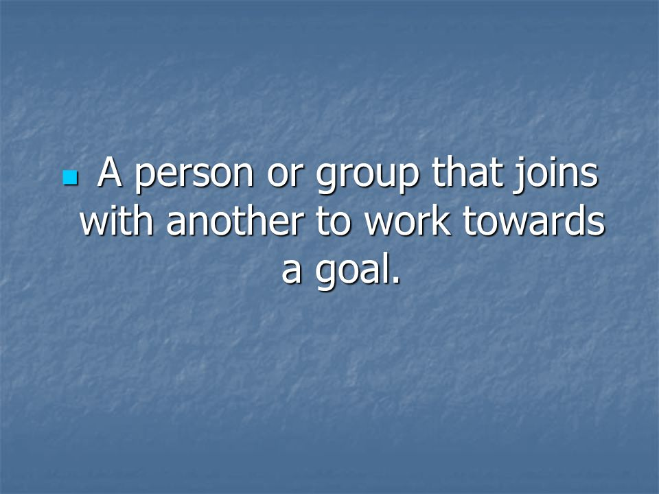 A person or group that joins with another to work towards a goal.