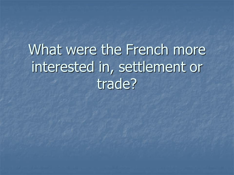 What were the French more interested in, settlement or trade