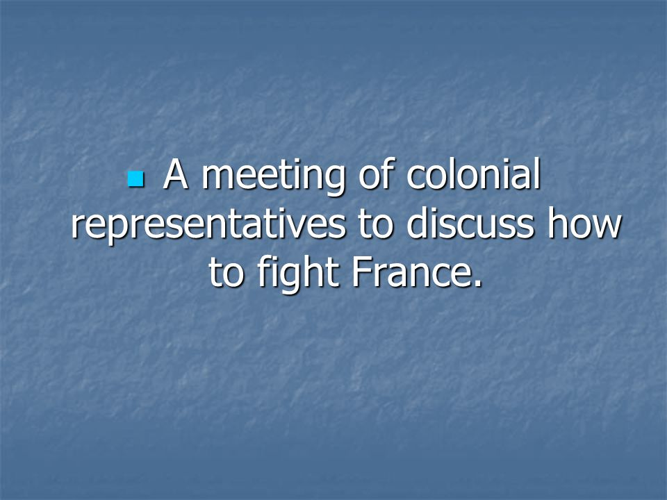 A meeting of colonial representatives to discuss how to fight France.