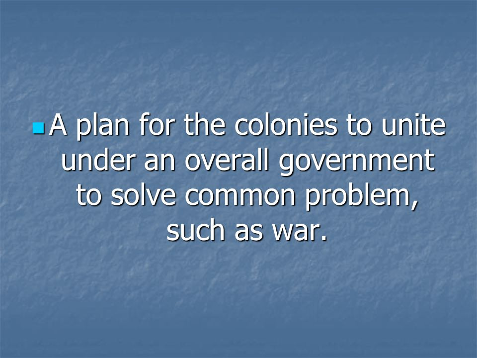 A plan for the colonies to unite under an overall government to solve common problem, such as war.
