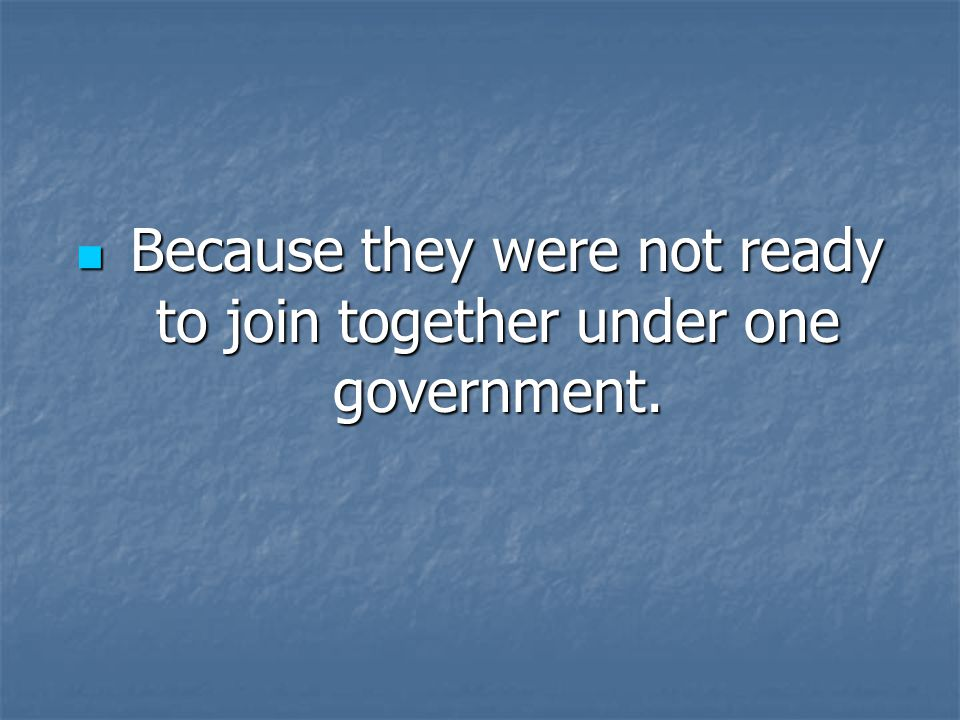 Because they were not ready to join together under one government.