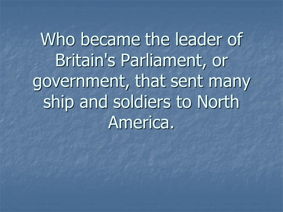 Who became the leader of Britain s Parliament, or government, that sent many ship and soldiers to North America.