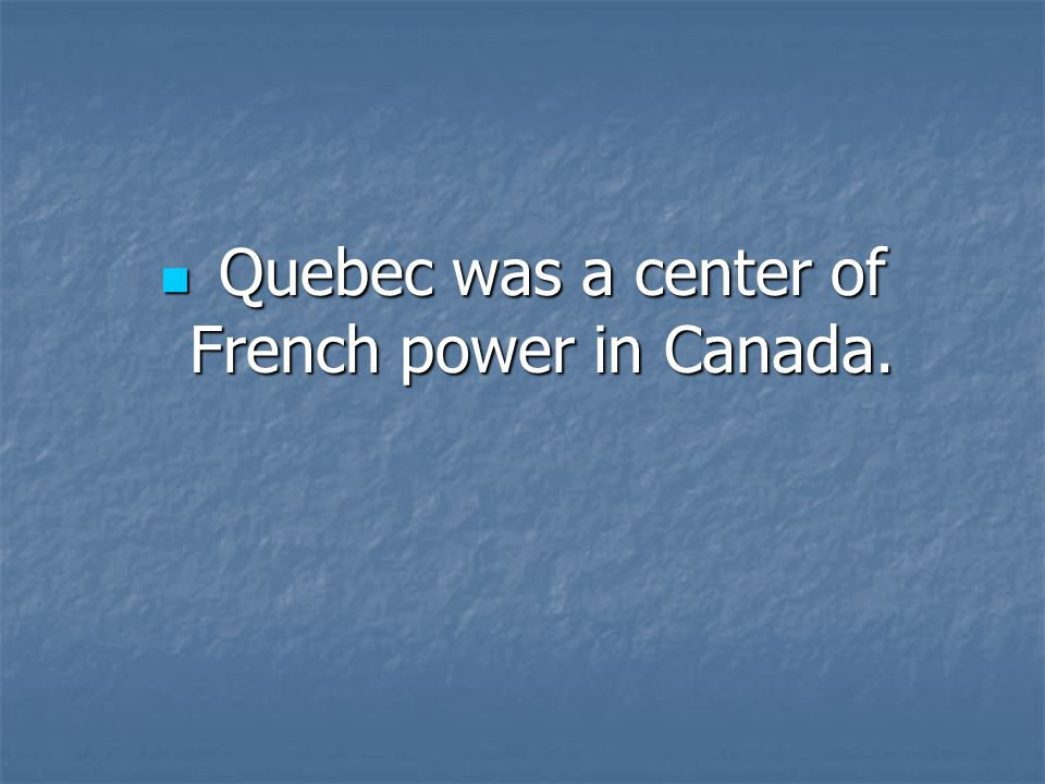 Quebec was a center of French power in Canada.