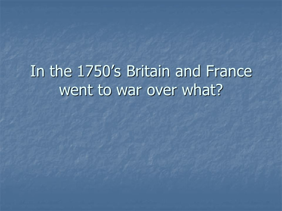 In the 1750's Britain and France went to war over what