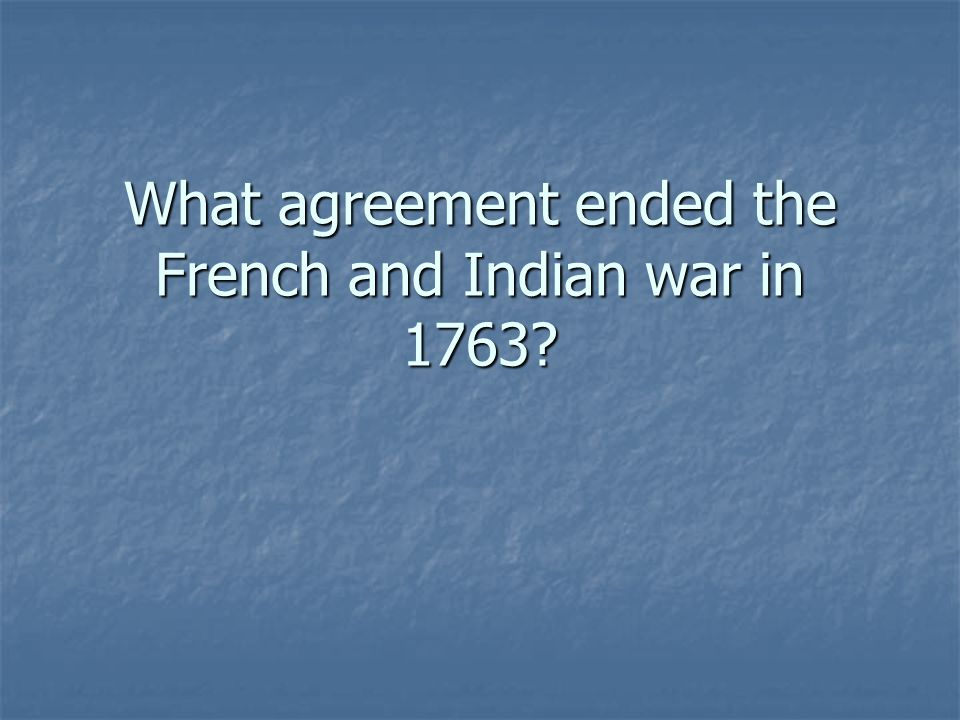 What agreement ended the French and Indian war in 1763