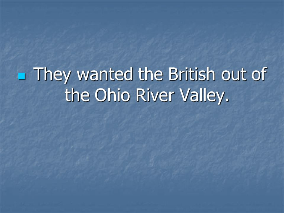 They wanted the British out of the Ohio River Valley.