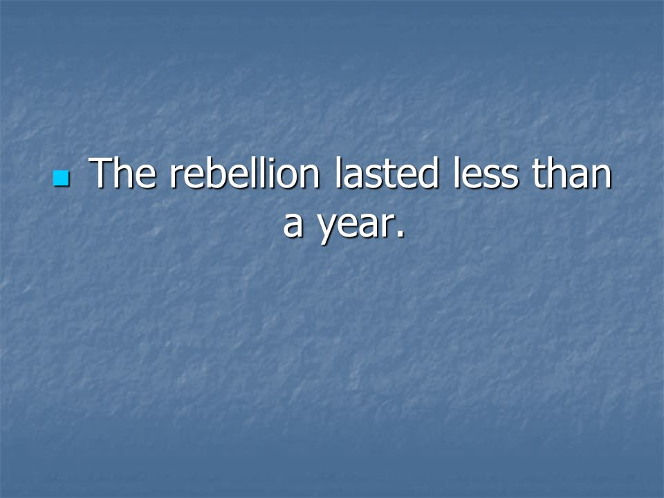 The rebellion lasted less than a year.