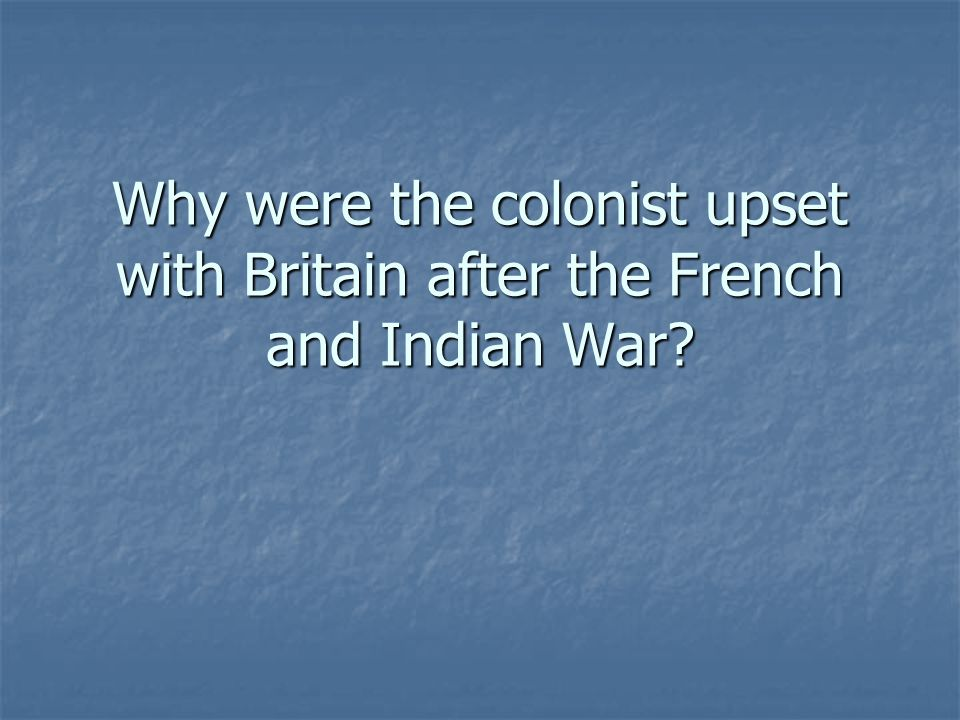 Why were the colonist upset with Britain after the French and Indian War