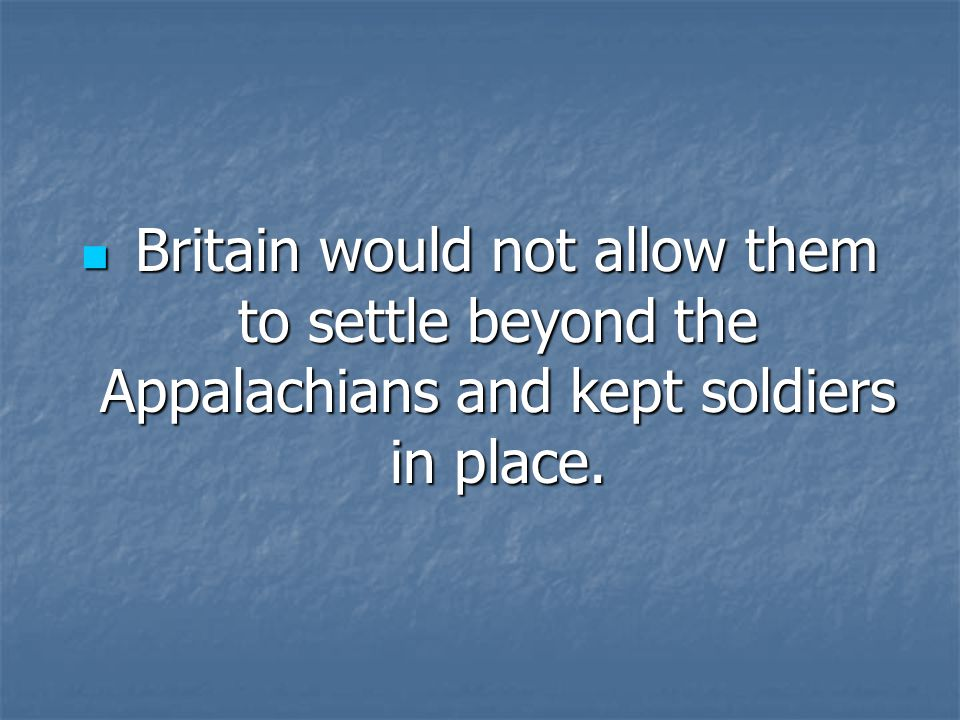 Britain would not allow them to settle beyond the Appalachians and kept soldiers in place.