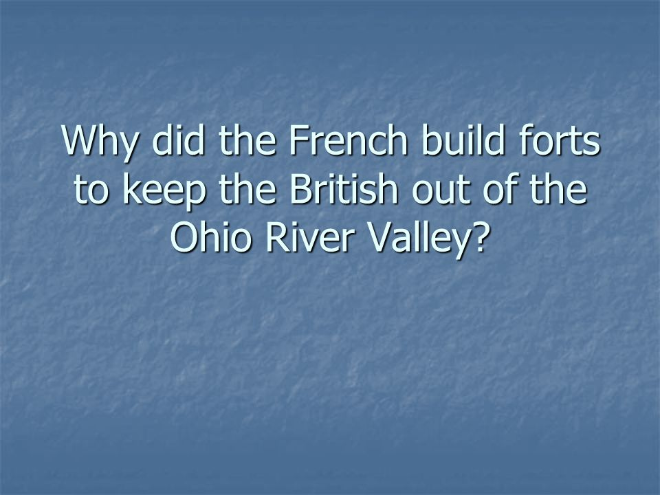 Why did the French build forts to keep the British out of the Ohio River Valley