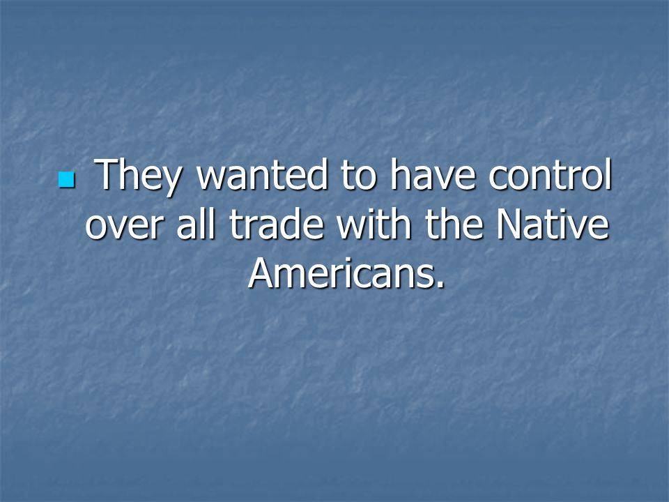 They wanted to have control over all trade with the Native Americans.