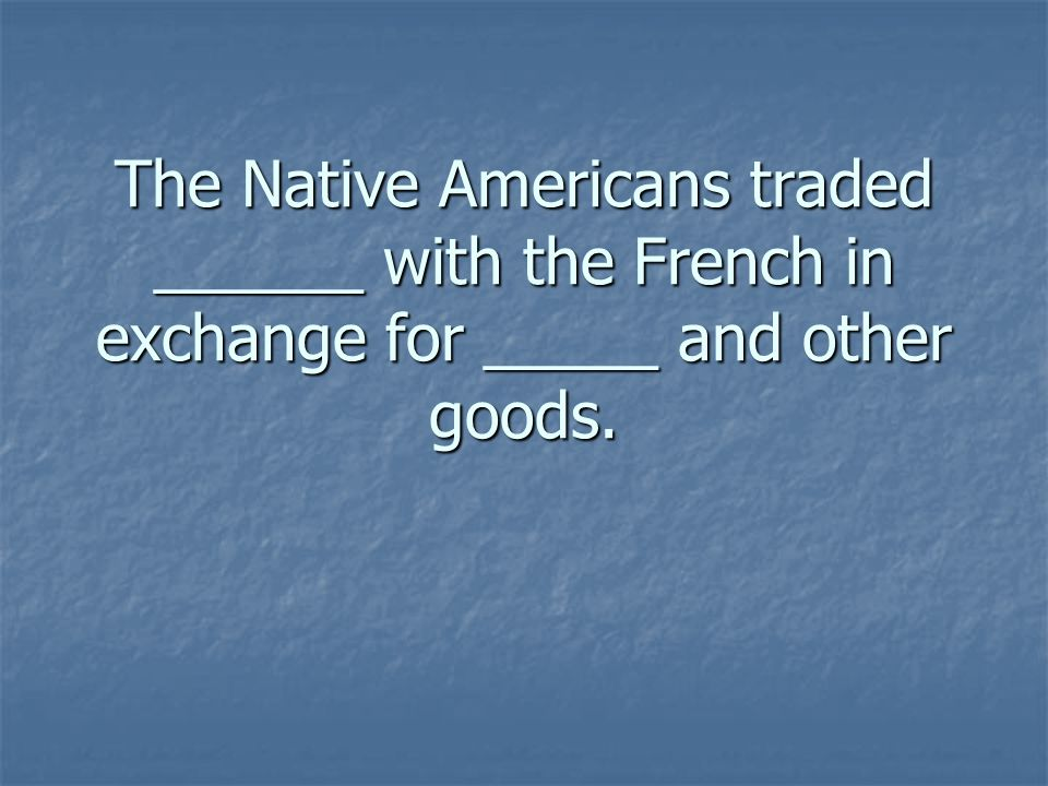 The Native Americans traded ______ with the French in exchange for _____ and other goods.