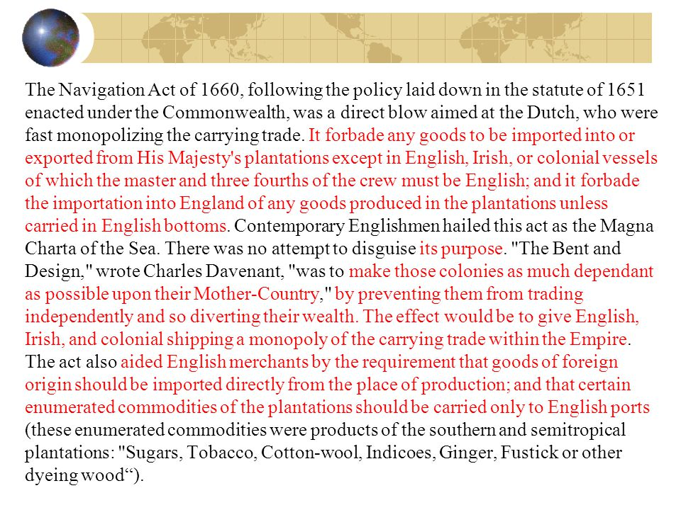 The Navigation Act of 1660, following the policy laid down in the statute of 1651 enacted under the Commonwealth, was a direct blow aimed at the Dutch, who were fast monopolizing the carrying trade.