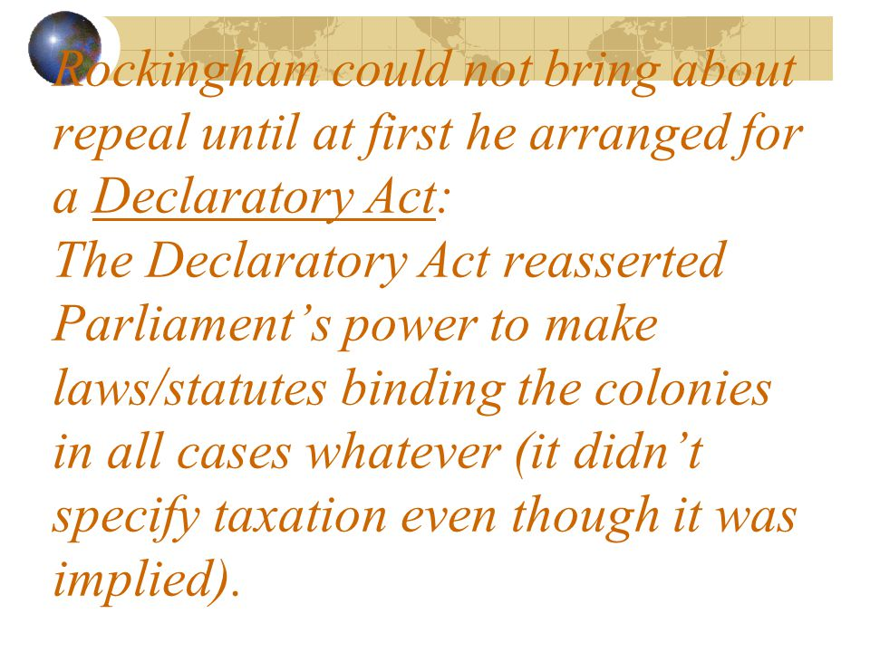 Rockingham could not bring about repeal until at first he arranged for a Declaratory Act: The Declaratory Act reasserted Parliament's power to make laws/statutes binding the colonies in all cases whatever (it didn't specify taxation even though it was implied).